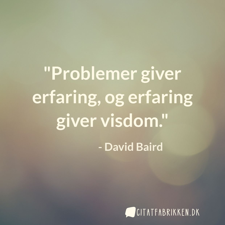 Problemer giver erfaring, og erfaring giver visdom.