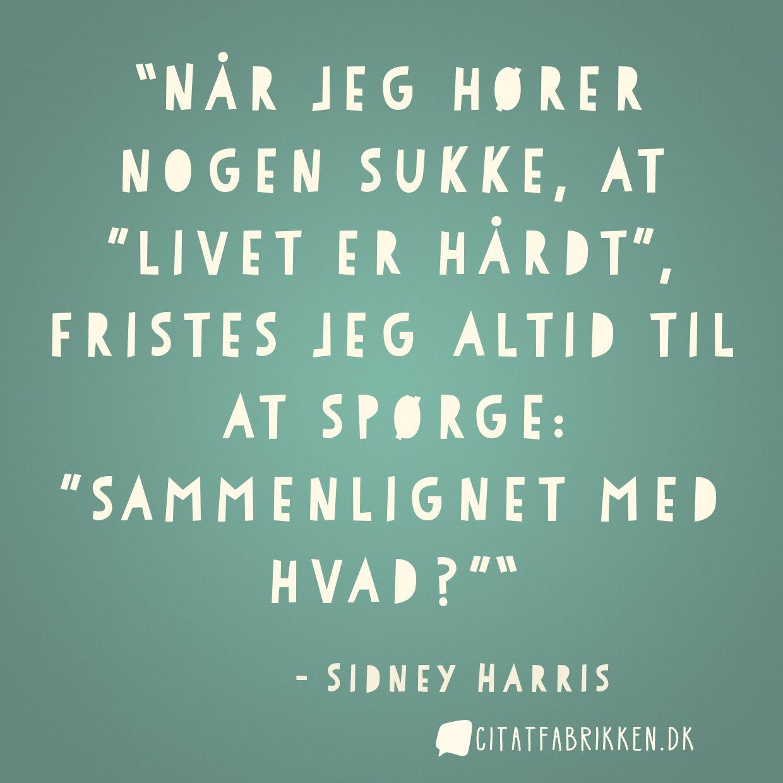 """Når jeg hører nogen sukke, at """"livet er hårdt"""", fristes jeg altid til at spørge: """"sammenlignet med hvad?"""""""