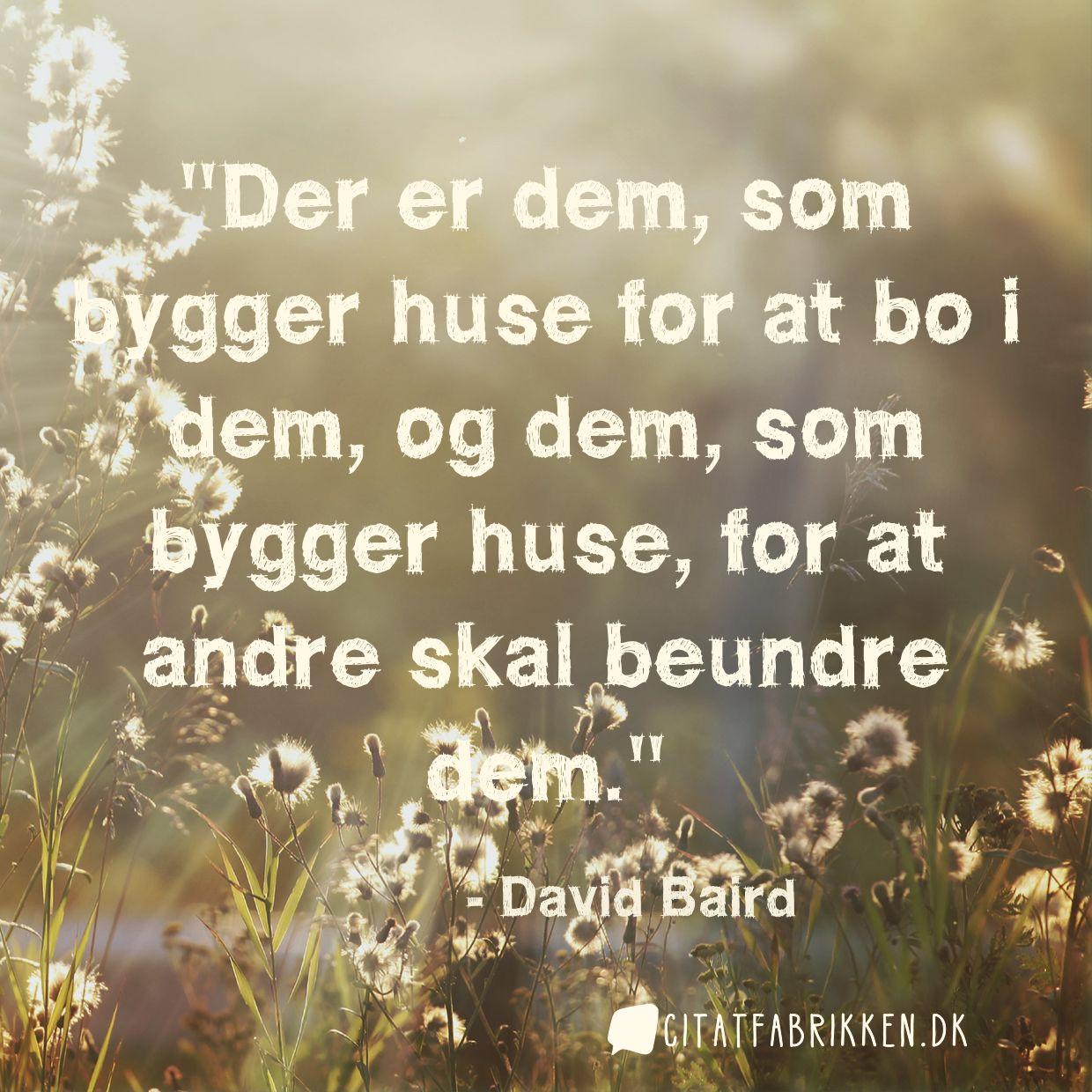 Der er dem, som bygger huse for at bo i dem, og dem, som bygger huse, for at andre skal beundre dem.