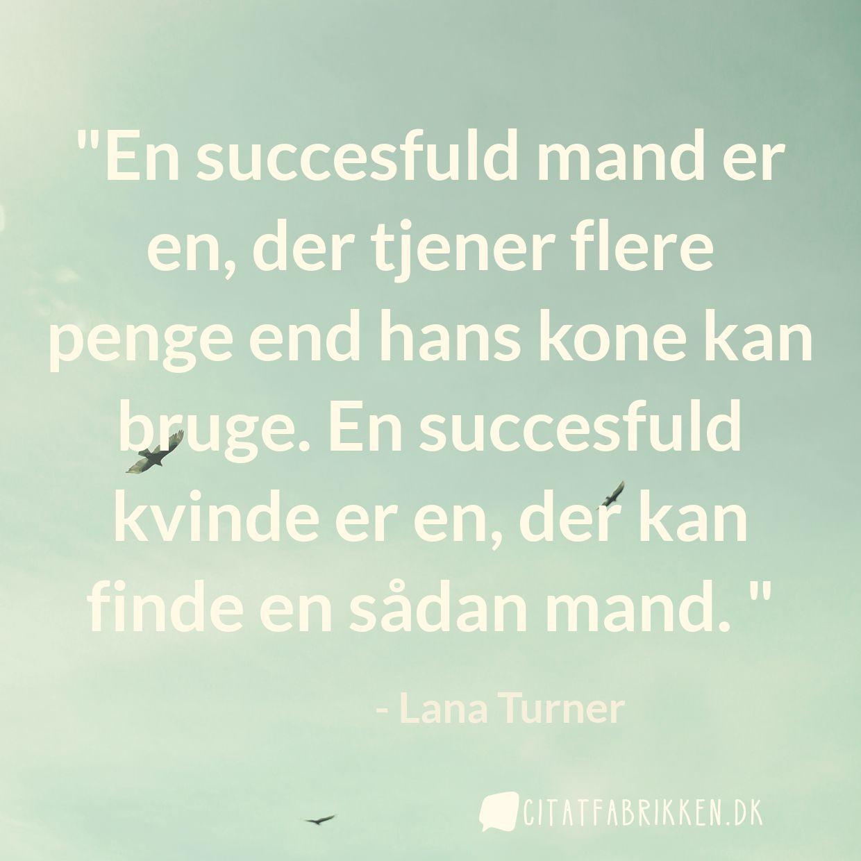 En succesfuld mand er en, der tjener flere penge end hans kone kan bruge. En succesfuld kvinde er en, der kan finde en sådan mand.