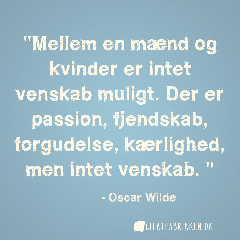 Mellem en mænd og kvinder er intet venskab muligt. Der er passion, fjendskab, forgudelse, kærlighed, men intet venskab.