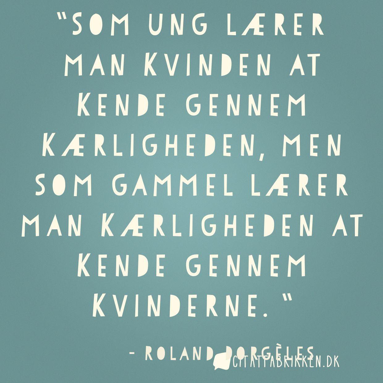Som ung lærer man kvinden at kende gennem kærligheden, men som gammel lærer man kærligheden at kende gennem kvinderne.