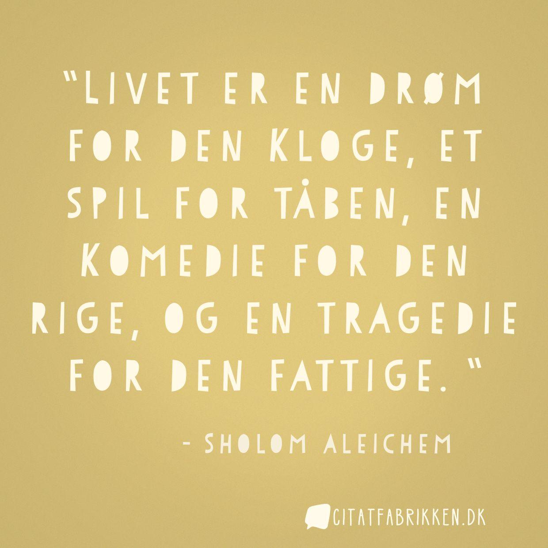 Livet er en drøm for den kloge, et spil for tåben, en komedie for den rige, og en tragedie for den fattige.