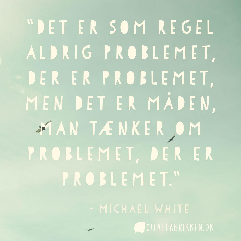 Det er som regel aldrig problemet, der er problemet, men det er måden, man tænker om problemet, der er problemet.