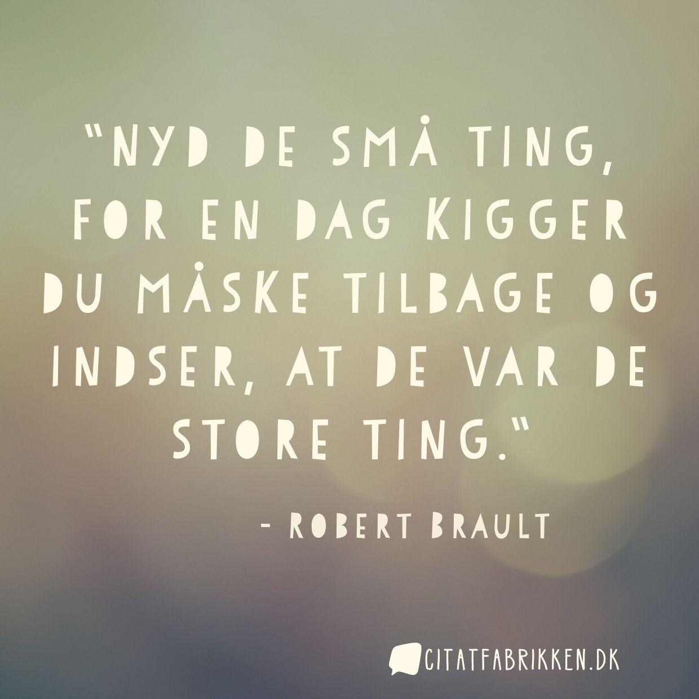 Nyd de små ting, for en dag kigger du måske tilbage og indser, at de var de store ting.