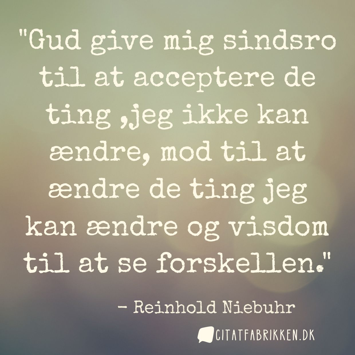 Gud give mig sindsro til at acceptere de ting ,jeg ikke kan ændre, mod til at ændre de ting jeg kan ændre og visdom til at se forskellen.
