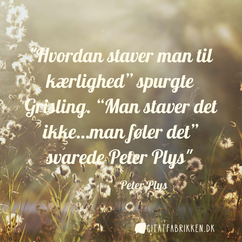 """Hvordan staver man til kærlighed"""" spurgte Grisling. """"Man staver det ikke…man føler det"""" svarede Peter Plys"""