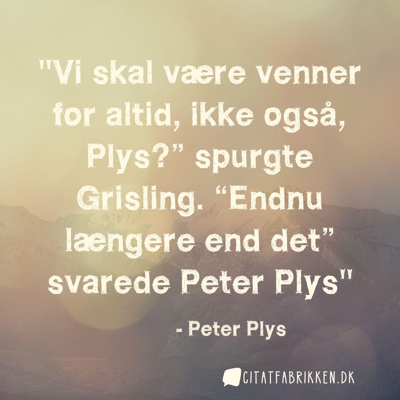 """Vi skal være venner for altid, ikke også, Plys?"""" spurgte Grisling. """"Endnu længere end det"""" svarede Peter Plys"""