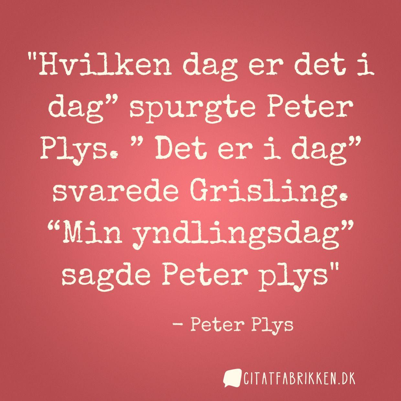 """Hvilken dag er det i dag"""" spurgte Peter Plys. """" Det er i dag"""" svarede Grisling. """"Min yndlingsdag"""" sagde Peter plys"""