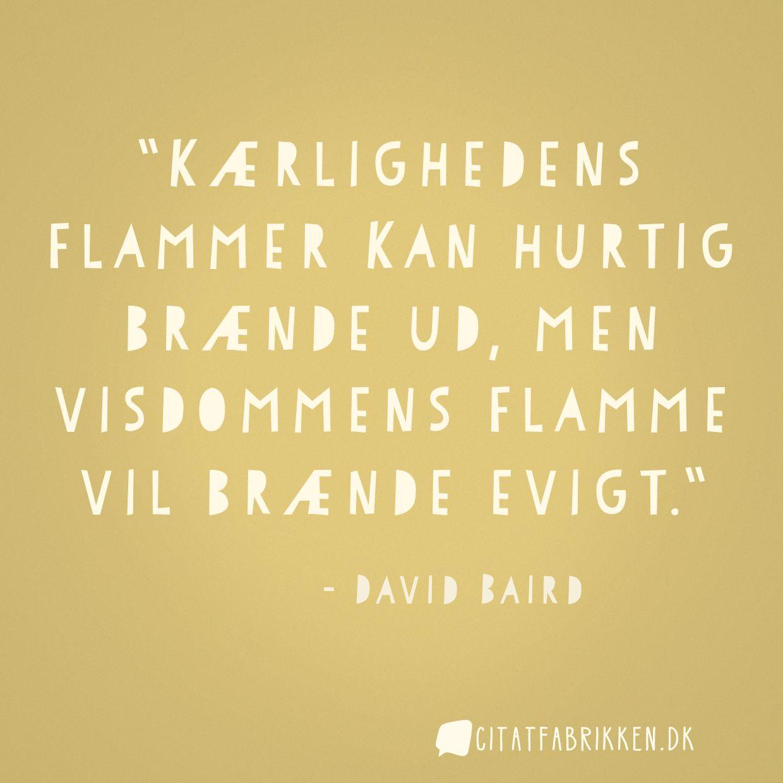 Kærlighedens flammer kan hurtig brænde ud, men visdommens flamme vil brænde evigt.