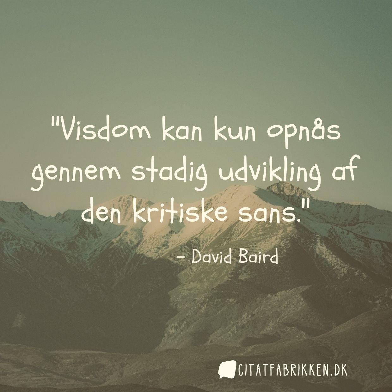 Visdom kan kun opnås gennem stadig udvikling af den kritiske sans.