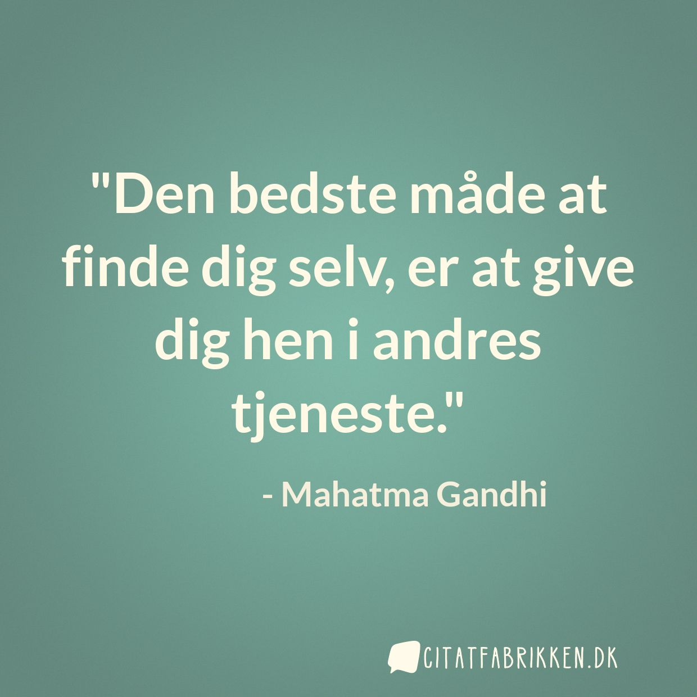 Den bedste måde at finde dig selv, er at give dig hen i andres tjeneste.